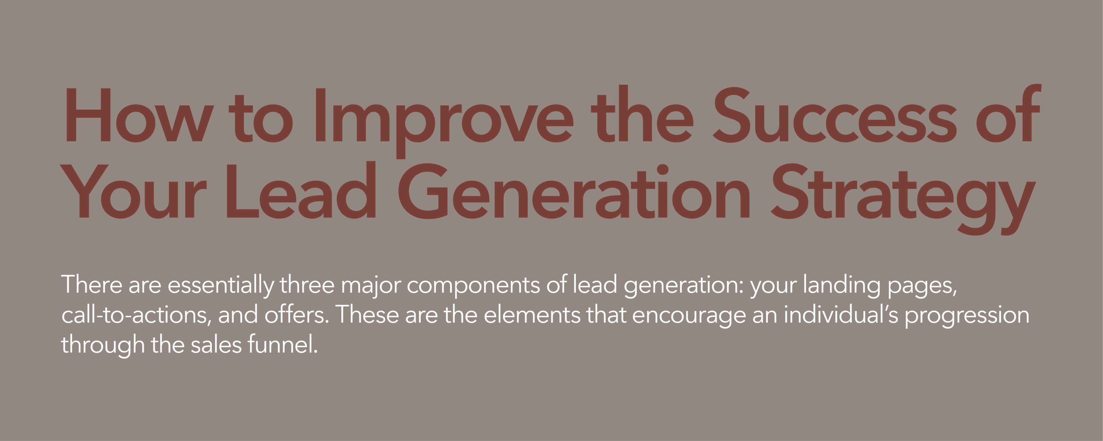 How to improve the success of your lead generation strategy. There are essentially three major components of lead generation: your landing pages, call-to-actions, and offers. These are elements that encourage an individual's progression through the sales funnel.